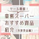 【業務スーパー】10月末までお得なセール開催!絶対買いはコレ【後編】