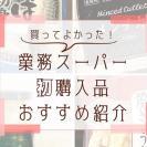 【業務スーパー】業スー通ママの「買ってよかった!」リピ買い決定品4選
