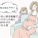 思いがけない双子妊娠で心配事ばかり…そんな私を笑顔にしてくれた娘の言葉