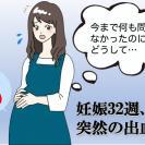 「今日産みましょう!」妊娠32週の朝、出血が…想像もしなかった展開にパニック!