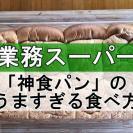 【業務スーパー】大人気!激うま「神食パン」を憧れの厚切りで楽しむワザ4つ