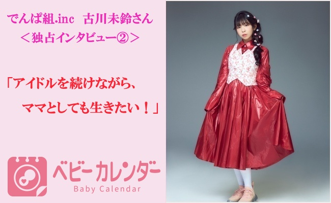 <でんぱ組.inc古川未鈴さんインタビュー#2>アイドルを続けながら、ママとしても生きたい!