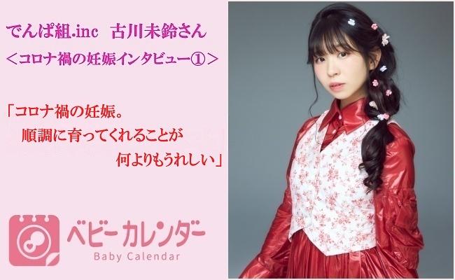 <でんぱ組.inc古川未鈴さんインタビュー#1>コロナ禍の妊娠。順調に育ってくれることが何よりもうれしい