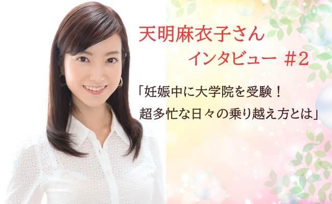 <フリーアナウンサー天明麻衣子さん独占取材#2>妊娠中に大学院を受験!超多忙な日々の乗り越え方とは
