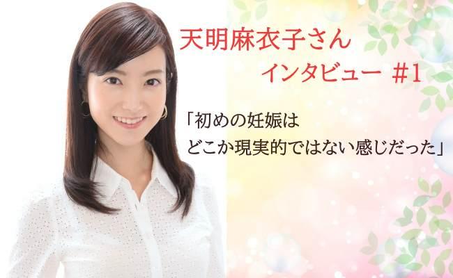 <フリーアナウンサー天明麻衣子さん独占取材#1>初めの妊娠はどこか現実的ではない感じだった